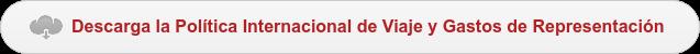 Descarga la Política Internacional de Viaje y Gastos de Representación