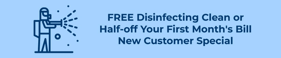 FREE DISINFECTING CLEAN OR HALF-OFF YOUR FIRST MONTH'S BILL