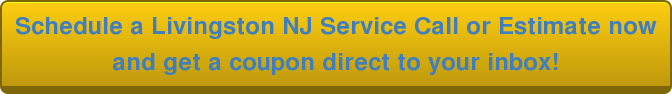 Schedule a Livingston NJ Service Call or Estimate now  and get a coupon direct to your inbox!