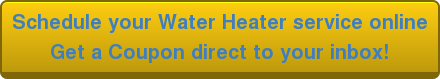 Schedule your Water Heater service online Get a Coupon direct to your inbox!