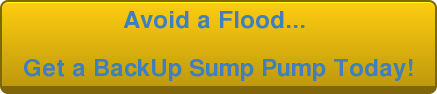 Avoid a Flood...    Get a BackUp Sump Pump Today!