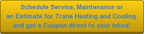 Schedule Service, Maintenance or an Estimate for Trane Heating and Cooling  and get a Coupon direct to your inbox!