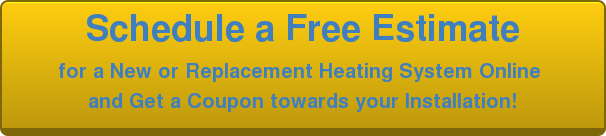 Schedule a Free Estimate   for a New or Replacement Heating System Online  and Get a Coupon towards your Installation!