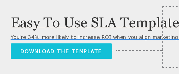 Easy To Use SLA Template  You're 34% more likely to increase ROI when you align marketing and sales with  an active Service Level Agreement.  DOWNLOAD THE TEMPLATE