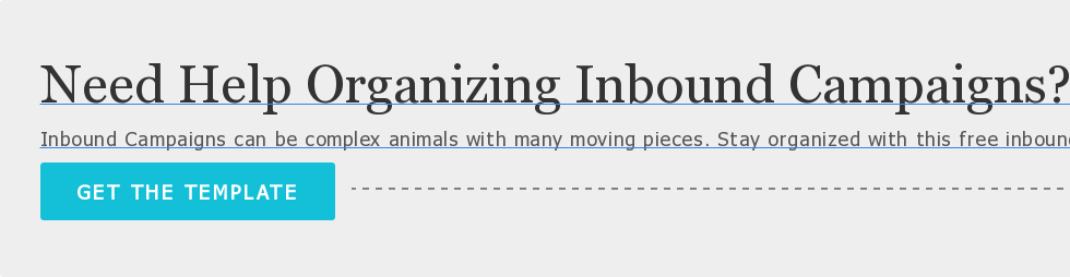 Need Help Organizing Inbound Campaigns?  Inbound Campaigns can be complex animals with many moving pieces. Stay  organized with this free inbound planningtemplate.  GET THETEMPLATE