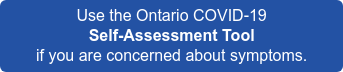 Use the Ontario COVID-19 Self-Assessment Tool  if you are concerned about symptoms.