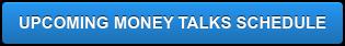 UPCOMING MONEY TALKS SCHEDULE