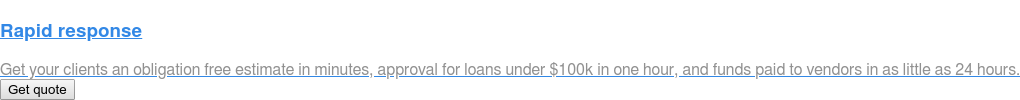 Rapid response  Get your clients an obligation free estimate in minutes, approval for loans  under $100k in one hour, and funds paid to vendors in as little as 24 hours.  Get quote