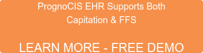 PROGNOCIS EHR SUPPORTS BOTH  CAPITATION & FFS  LEARN MORE - FREE DEMO