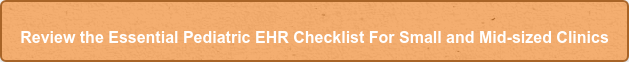 Review the Essential Pediatric EHR Checklist For Small and Mid-sized Clinics