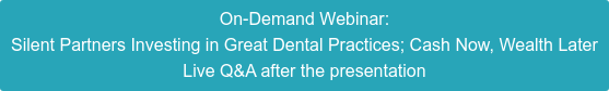 On-Demand Webinar: November 12, 2020 Silent Partners Investing in Great Dental Practices; Cash Now, Wealth Later Live Q&A after the presentation