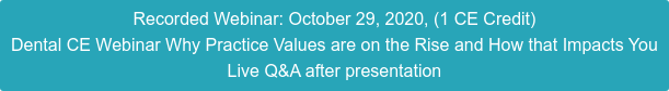 Recorded Webinar: October 29, 2020, (1 CE Credit) Dental CE Webinar Why Practice Values are on the Rise and How that Impacts You Live Q&A after presentation