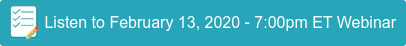 Listen to February 13, 2020 - 7:00pm ET Webinar