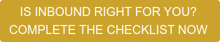 IS INBOUND RIGHT FOR YOU? COMPLETE THE CHECKLIST NOW