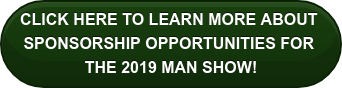 CLICK HERE TO LEARN MORE ABOUT  SPONSORSHIP OPPORTUNITIES FOR  THE 2019 MAN SHOW!