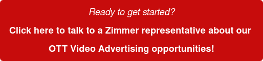 Ready to get started? Click here to talk to a Zimmer representative about our  OTT Video Advertising opportunities!