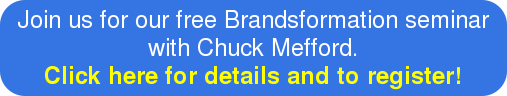 Join us for our free Brandsformation seminar with Chuck Mefford. Click here for details and to register!