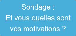 Sondage : Et vous quelles sont  vos motivations ?
