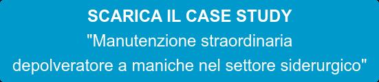 """SCARICA IL CASE STUDY """"Manutenzione straordinaria  depolveratore a maniche nel settore siderurgico"""""""