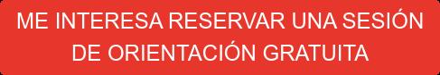 ME INTERESA RESERVAR UNA SESIÓN  DE ORIENTACIÓN GRATUITA
