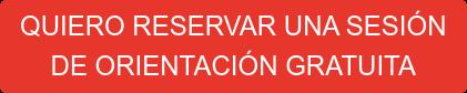 QUIERO RESERVAR UNA SESIÓN  DE ORIENTACIÓN GRATUITA