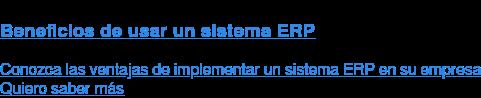 Beneficios de usar un sistema ERP  Conozca las ventajas de implementar un sistema ERP en su empresa  Quiero saber más