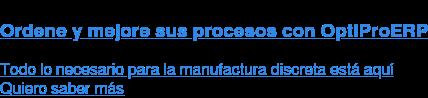Ordene y mejore sus procesos con OptiProERP Todo lo necesario para la manufactura discreta está aquí Quiero saber más