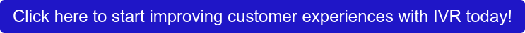 Click here to start improving customer experiences with IVR today!