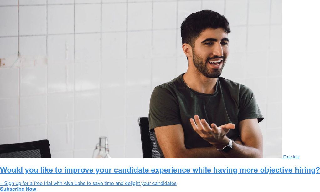 Free trial  Would you like to improve your candidate experience while having more  objective hiring?  – Sign up for a free trial with Alva Labs to save time and delight your  candidates Subscribe Now