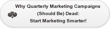 Why Quarterly Marketing Campaigns  (Should Be) Dead: Start Marketing Smarter!