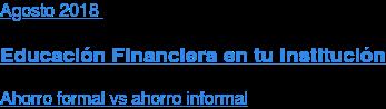 Agosto2018  Educación Financiera en tu Institución  Ahorro formal vs ahorro informal