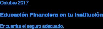 Octubre 2017  Educación Financiera en tu Institución  Encuentra el seguro adecuado.