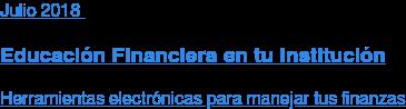 Julio 2018  Educación Financiera en tu Institución  Herramientas electrónicas para manejar tus finanzas