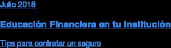 Julio 2018  Educación Financiera en tu Institución  Tips para contratar un seguro