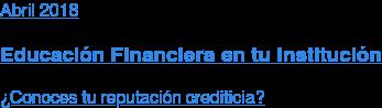 Abril 2018  Educación Financiera en tu Institución  ¿Conoces tu reputación crediticia?