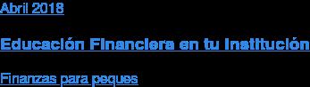 Abril 2018  Educación Financiera en tu Institución  Finanzas para peques