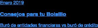 Enero2019  Consejos para tu Bolsillo  Buró de entidades financieras vs buró de crédito