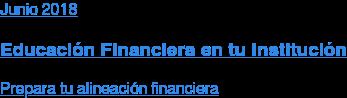 Marzo 2018  Educación Financiera en tu Institución  Prepara tu alineación financiera