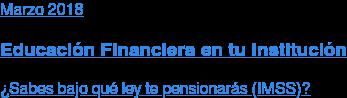 Marzo 2018  Educación Financiera en tu Institución  ¿Sabes bajo qué ley te pensionarás?