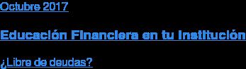 Octubre 2017  Educación Financiera en tu Institución  ¿Libre de deudas?
