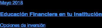 Mayo 2018  Educación Financiera en tu Institución  Opciones de inversión