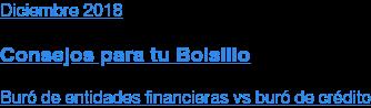 Diciembre2018  Consejos para tu Bolsillo  Buró de entidades financieras vs buró de crédito