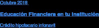 Agosto2018  Educación Financiera en tu Institución  Crédito hipotecario infonavit