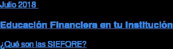 Julio 2018  Educación Financiera en tu Institución  ¿Qué son las SIEFORE?