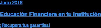 Mayo 2018  Educación Financiera en tu Institución  ¡Recupera tus garantías!