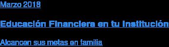 Marzo 2018  Educación Financiera en tu Institución  Alcancen sus metas en familia