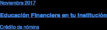 Noviembre 2017  Educación Financiera en tu Institución  Crédito de nómina
