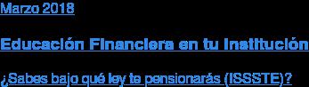 Marzo 2018  Educación Financiera en tu Institución  ¿Sabes bajo qué ley te pensionarás (ISSSTE)?