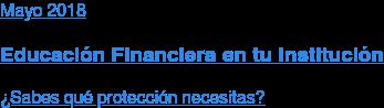 Abril 2018  Educación Financiera en tu Institución  ¿Sabes qué protección necesitas?