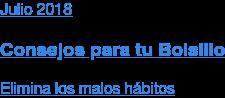 Julio 2018  Consejos para tu Bolsillo  Elimina los malos hábitos